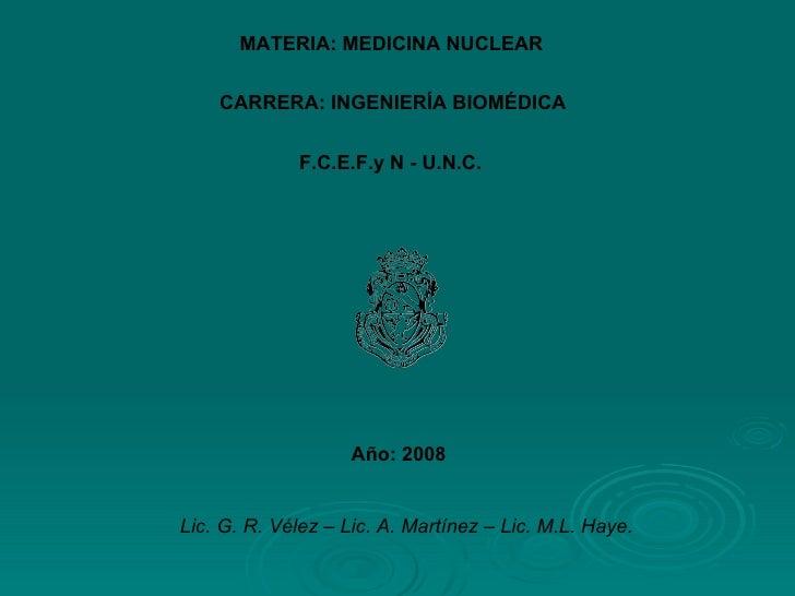 CARRERA: INGENIERÍA BIOMÉDICA F.C.E.F.y N - U.N.C. MATERIA: MEDICINA NUCLEAR Año: 2008 Lic. G. R. Vélez – Lic. A. Martínez...
