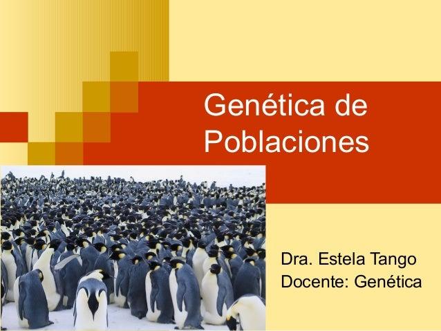 Genética dePoblacionesDra. Estela TangoDocente: Genética