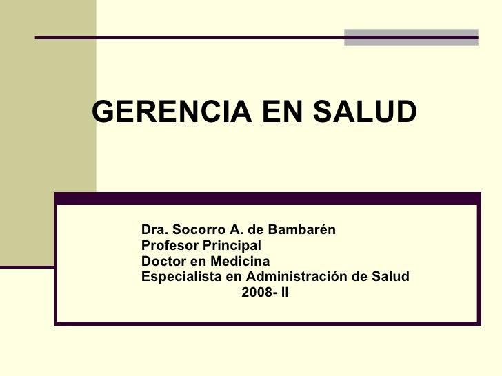 GERENCIA EN SALUD Dra. Socorro A. de Bambarén Profesor Principal  Doctor en Medicina Especialista en Administración de Sal...