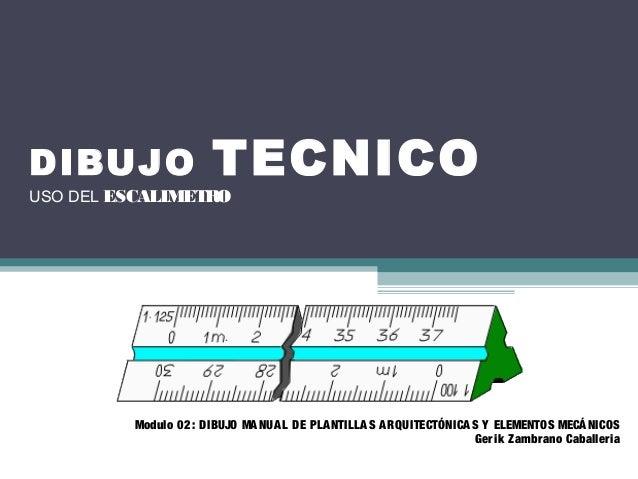 DIBUJO TECNICO USO DEL ESCALIMETRO Modulo 02: DIBUJO MANUAL DE PLANTILLAS ARQUITECTÓNICAS Y ELEMENTOS MECÁNICOS Gerik Zamb...