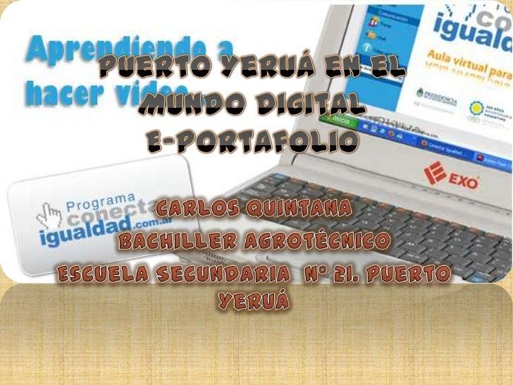 Puerto Yeruá en el Mundo DigitalE-Portafolio<br />Carlos Quintana<br />Bachiller Agrotécnico<br />Escuela Secundaria  Nº 2...