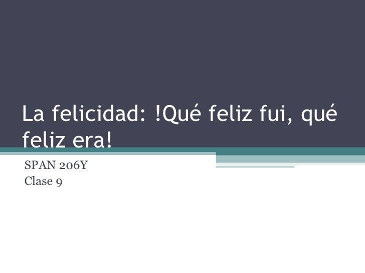 La felicidad: !Qué feliz fui, qué feliz era! SPAN 206Y Clase 9