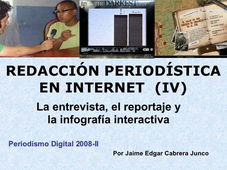 REDACCIÓN PERIODÍSTICA EN INTERNET  (IV) La entrevista, el reportaje y la infografía interactiva Periodismo Digital 2008-I...