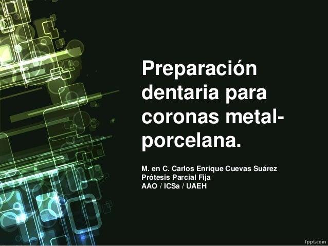 Preparación dentaria para coronas metal- porcelana. M. en C. Carlos Enrique Cuevas Suárez Prótesis Parcial Fija AAO / ICSa...