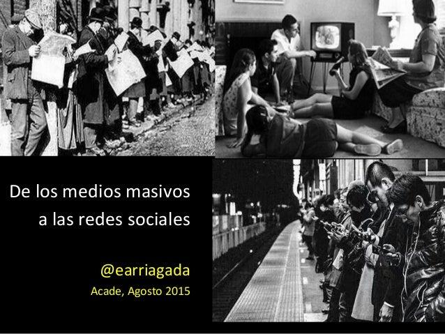 De  los  medios  masivos     a  las  redes  sociales      @earriagada   Acade,  Agosto  2015