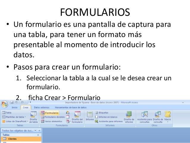 FORMULARIOS• Un formulario es una pantalla de captura para  una tabla, para tener un formato más  presentable al momento d...