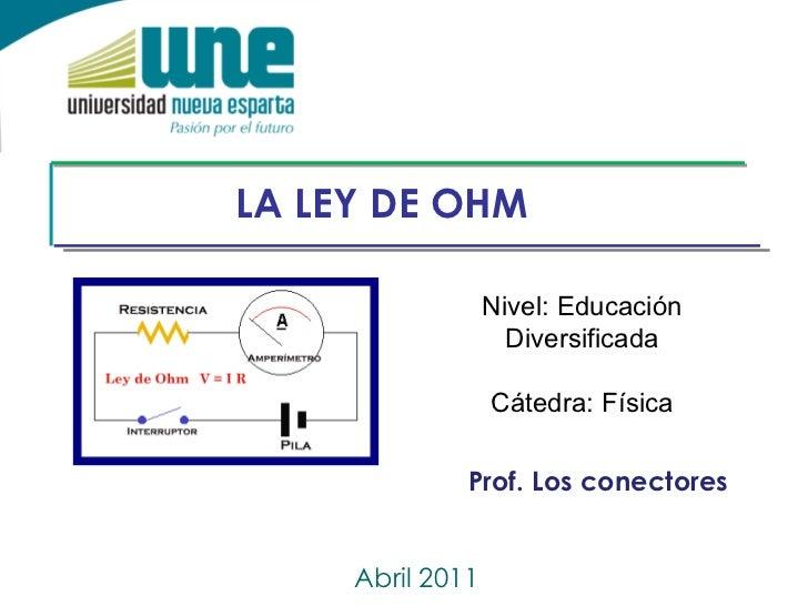 LA LEY DE OHM Abril 2011 Nivel: Educación Diversificada Cátedra: Física Prof. Los conectores