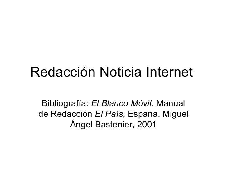 Redacción Noticia Internet  Bibliografía: El Blanco Móvil. Manual de Redacción El País, España. Miguel          Ángel Bast...