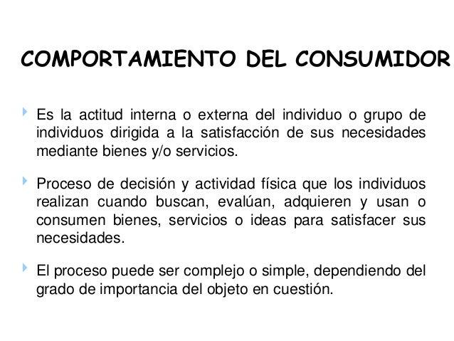COMPORTAMIENTO DEL CONSUMIDOR  Es la actitud interna o externa del individuo o grupo de individuos dirigida a la satisfac...