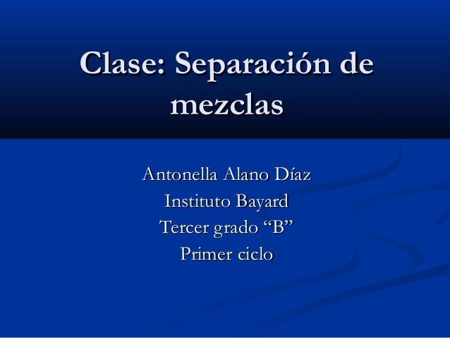 Clase: Separación deClase: Separación de mezclasmezclas Antonella Alano DíazAntonella Alano Díaz Instituto BayardInstituto...