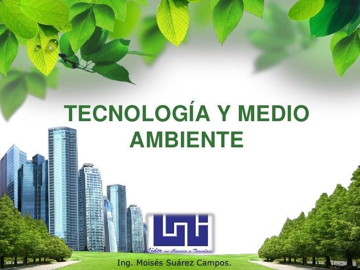 TECNOLOGÍA Y MEDIO AMBIENTE<br />Ing. MoisésSuárez Campos.<br />