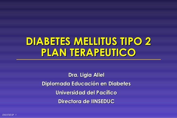 DIABETES MELLITUS TIPO 2 PLAN TERAPEUTICO Dra. Ligia Allel Diplomada Educación en Diabetes Universidad del Pacífico Direct...