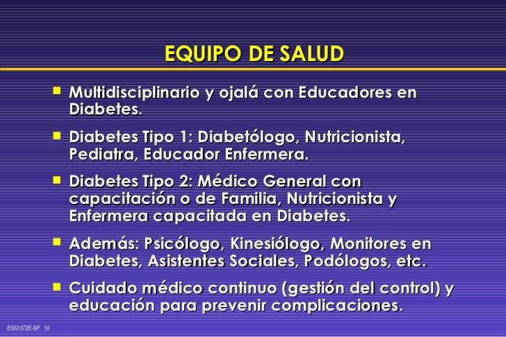 EQUIPO DE SALUD <ul><li>Multidisciplinario y ojalá con Educadores en Diabetes. </li></ul><ul><li>Diabetes Tipo 1: Diabetól...