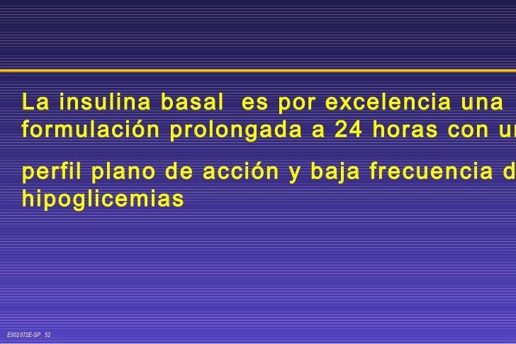 La insulina basal  es por excelencia una formulación prolongada a 24 horas con un  perfil plano de acción y baja frecuenci...