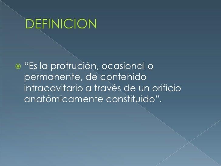 """DEFINICION<br />""""Es la protrución, ocasional o permanente, de contenido intracavitario a través de un orificio anatómicame..."""