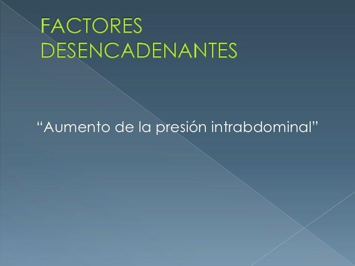 """FACTORES DESENCADENANTES<br />""""Aumento de la presión intrabdominal""""<br />"""