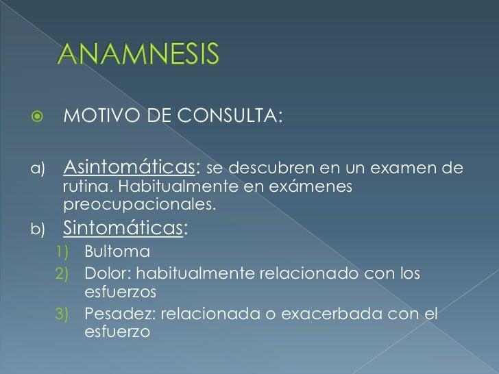 ANAMNESIS<br />MOTIVO DE CONSULTA:<br />Asintomáticas: se descubren en un examen de rutina. Habitualmente en exámenes preo...