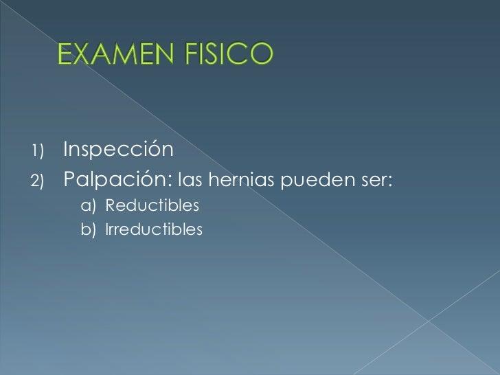 EXAMEN FISICO<br />Inspección<br />Palpación: las hernias pueden ser:<br />Reductibles<br />Irreductibles<br />