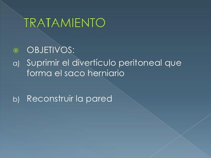 TRATAMIENTO<br />OBJETIVOS:<br />Suprimir el divertículo peritoneal que forma el saco herniario<br />Reconstruir la pared ...