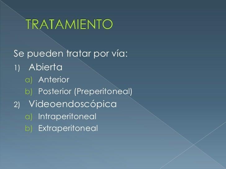 TRATAMIENTO<br />Se pueden tratar por vía:<br />Abierta<br />Anterior<br />Posterior (Preperitoneal) <br />Videoendoscópic...