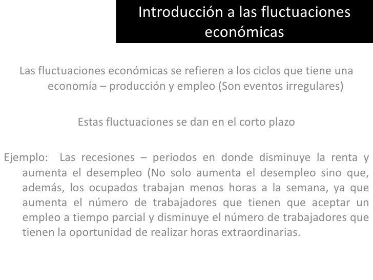 Introducción a las fluctuaciones económicas<br />Las fluctuaciones económicas se refieren a los ciclos que tiene una econo...