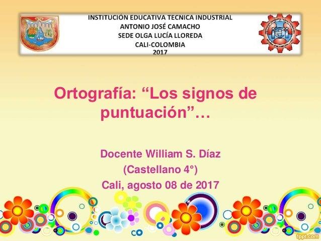 """Ortografía: """"Los signos de puntuación""""… Docente William S. Díaz (Castellano 4°) Cali, agosto 08 de 2017"""