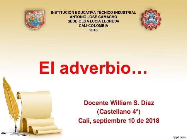 El adverbio… Docente William S. Díaz (Castellano 4°) Cali, septiembre 10 de 2018 INSTITUCIÓN EDUCATIVA TÉCNICO INDUSTRIAL ...