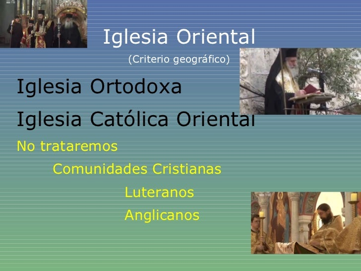 Iglesia Oriental (Criterio geográfico) Iglesia Ortodoxa Iglesia Católica Oriental No trataremos Comunidades Cristianas Lut...