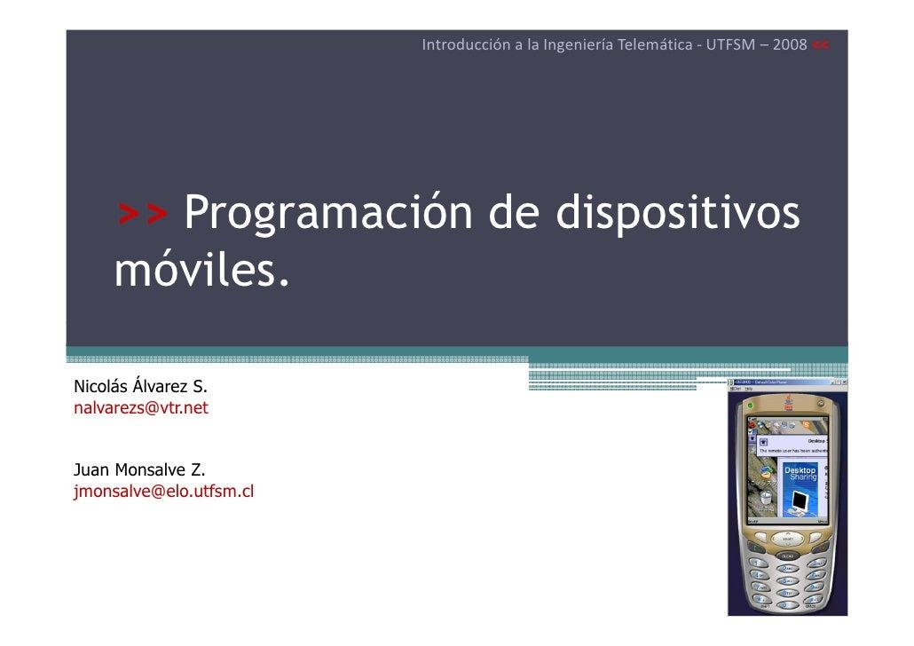 Introducción a la Ingeniería Telemática - UTFSM – 2008 <<     >> Programación de dispositivos     móviles.Nicolás Álvarez ...
