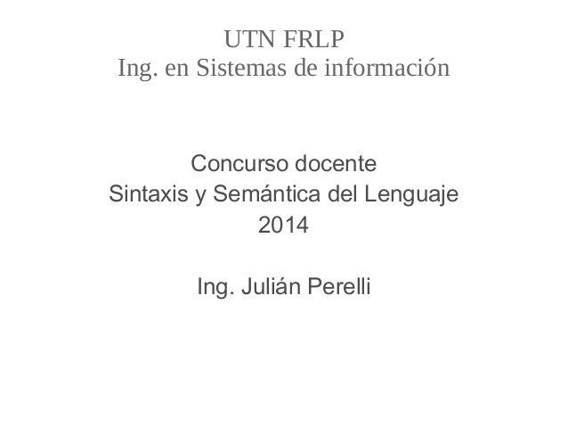 UTN FRLP Ing. en Sistemas de información Concurso docente Sintaxis y Semántica del Lenguaje 2014 Ing. Julián Perelli