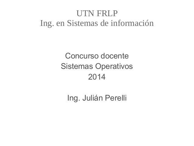 UTN FRLP Ing. en Sistemas de información Concurso docente Sistemas Operativos 2014 Ing. Julián Perelli