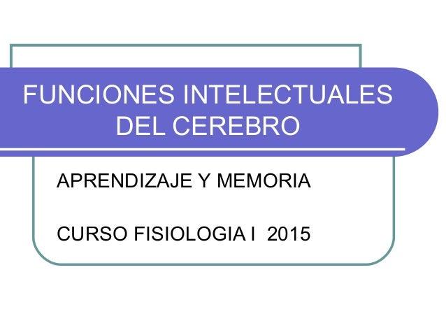 FUNCIONES INTELECTUALES DEL CEREBRO APRENDIZAJE Y MEMORIA CURSO FISIOLOGIA I 2015