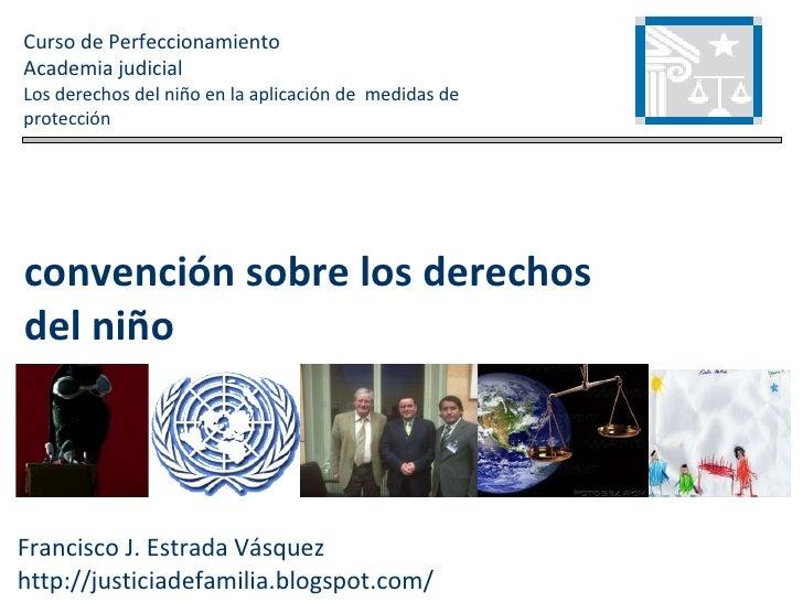Francisco J. Estrada Vásquez http://justiciadefamilia.blogspot.com/ Curso de Perfeccionamiento Academia judicial Los derec...