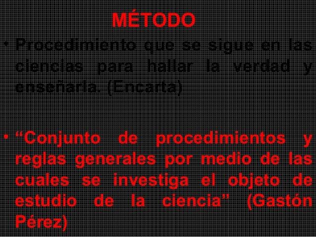 """MÉTODO• Procedimiento que se sigue en las  ciencias para hallar la verdad y  enseñarla. (Encarta)• """"Conjunto de procedimie..."""