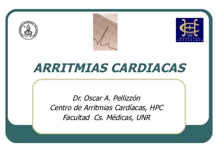 ARRITMIAS CARDIACAS Dr. Oscar A. Pellizzón Centro de Arritmias Cardíacas, HPC Facultad  Cs. Médicas, UNR