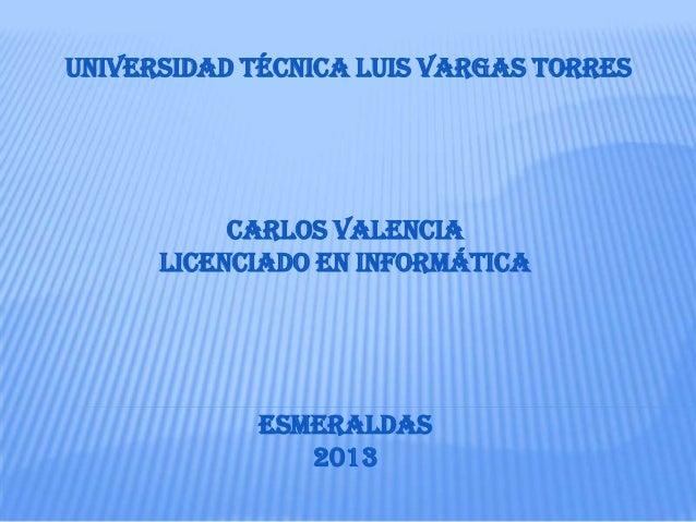 UNIVERSIDAD técnica Luis Vargas torres Carlos valencia LICENCIADO EN INFORMÁTICA esmeraldas 2013