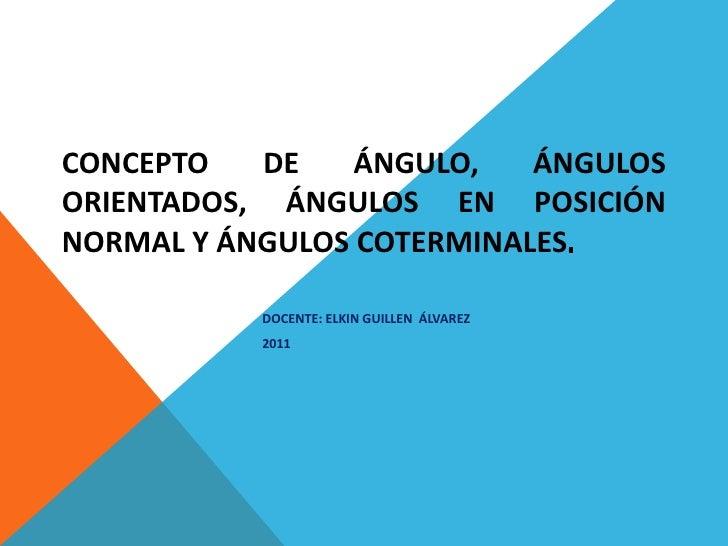 CONCEPTO DE ÁNGULO, ÁNGULOS ORIENTADOS, ÁNGULOS EN POSICIÓN NORMAL Y ÁNGULOS COTERMINALES . DOCENTE: ELKIN GUILLEN  ÁLVARE...