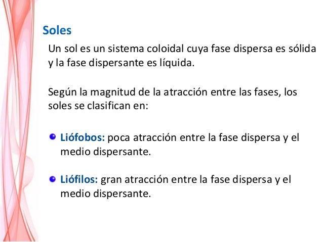 Liófobos: poca atracción entre la fase dispersa y el medio dispersante. Liófilos: gran atracción entre la fase dispersa y ...