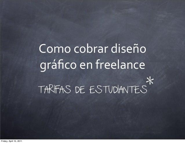 Como cobrar diseño gráfico en freelanceTARIFAS DE ESTUDIANTES*Friday, April 15, 2011