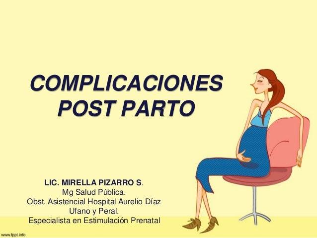 COMPLICACIONES POST PARTO LIC. MIRELLA PIZARRO S. Mg Salud Pública. Obst. Asistencial Hospital Aurelio Díaz Ufano y Peral....