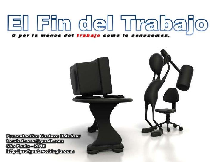 El Fin del Trabajo<br />O por lo menos del trabajo como lo conocemos.<br />Presentación: Gustavo Balcázar<br />tavobalcaza...