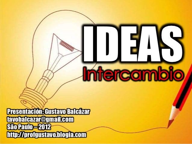 IDEAS                           IntercambioPresentación: Gustavo Balcázartavobalcazar@gmail.comSão Paulo – 2012http://prof...
