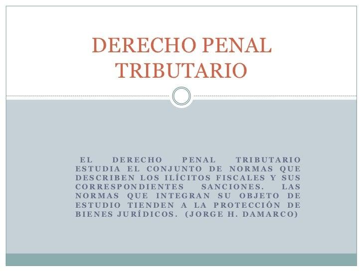DERECHO PENAL    TRIBUTARIO EL   DERECHO     PENAL   TRIBUTARIOESTUDIA EL CONJUNTO DE NORMAS QUEDESCRIBEN LOS ILÍCITOS FIS...