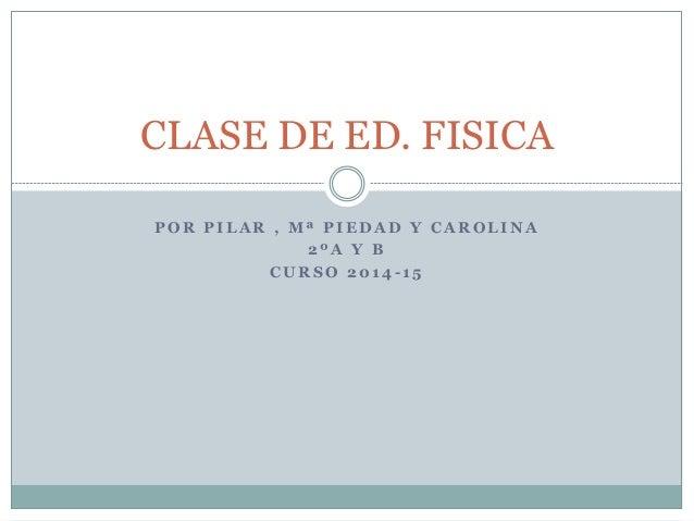 P O R P I L A R , M ª P I E D A D Y C A R O L I N A 2 º A Y B C U R S O 2 0 1 4 - 1 5 CLASE DE ED. FISICA