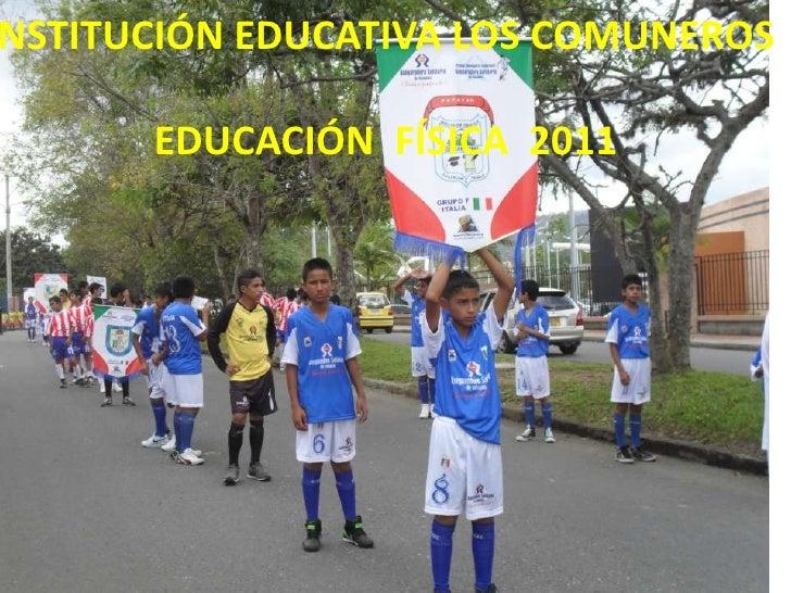 INSTITUCIÓN EDUCATIVA LOS COMUNEROS<br />                 EDUCACIÓN  FÍSICA  2011<br />