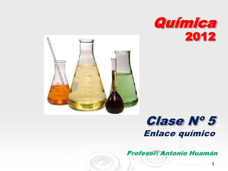 Química               2012     Clase Nº 5    Enlace químicoProfesor: Antonio Huamán                      1