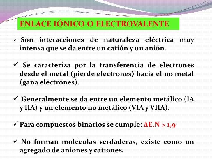 ENLACE IÓNICO O ELECTROVALENTE    Son interacciones de naturaleza eléctrica muy    intensa que se da entre un catión y un...