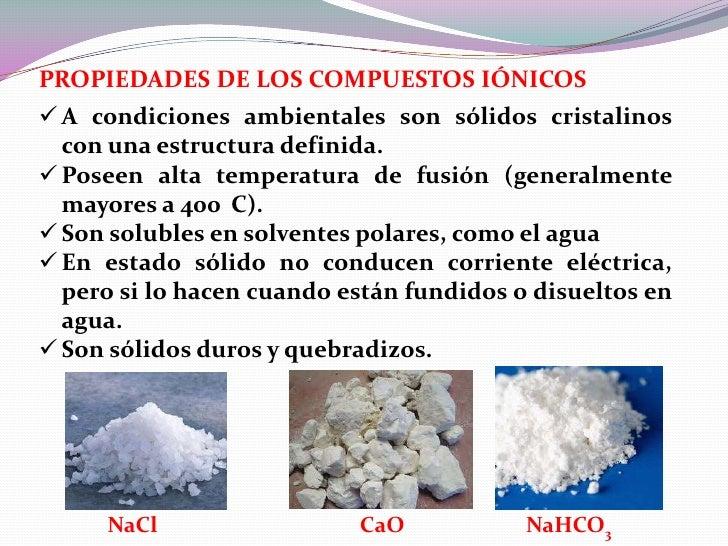 PROPIEDADES DE LOS COMPUESTOS IÓNICOS A condiciones ambientales son sólidos cristalinos  con una estructura definida. Po...
