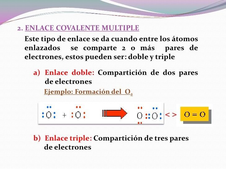 2. ENLACE COVALENTE MULTIPLE   Este tipo de enlace se da cuando entre los átomos   enlazados se comparte 2 o más pares de ...