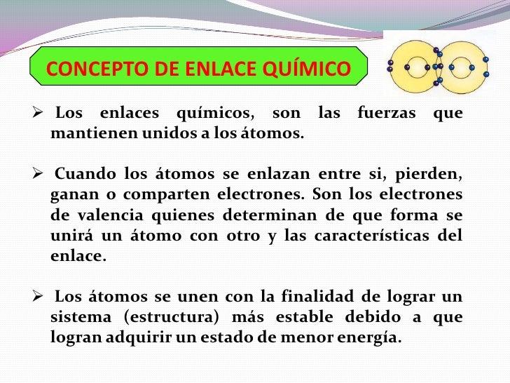 CONCEPTO DE ENLACE QUÍMICO Los enlaces químicos, son las fuerzas que  mantienen unidos a los átomos. Cuando los átomos s...
